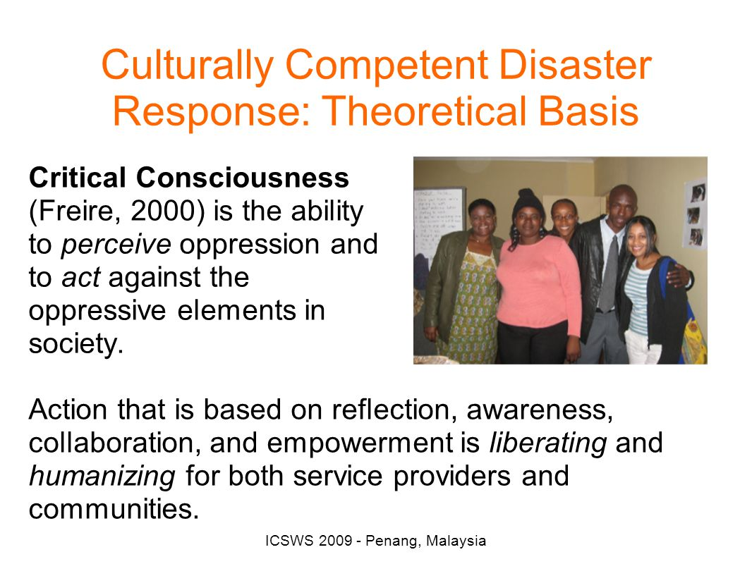 ICSWS 2009 - Penang, Malaysia Culturally Competent Disaster Response: Theoretical Basis Critical Consciousness (Freire, 2000) is the ability to perceive oppression and to act against the oppressive elements in society.