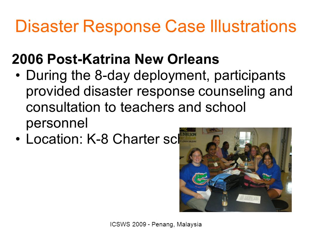 ICSWS 2009 - Penang, Malaysia Disaster Response Case Illustrations 2006 Post-Katrina New Orleans During the 8-day deployment, participants provided disaster response counseling and consultation to teachers and school personnel Location: K-8 Charter school