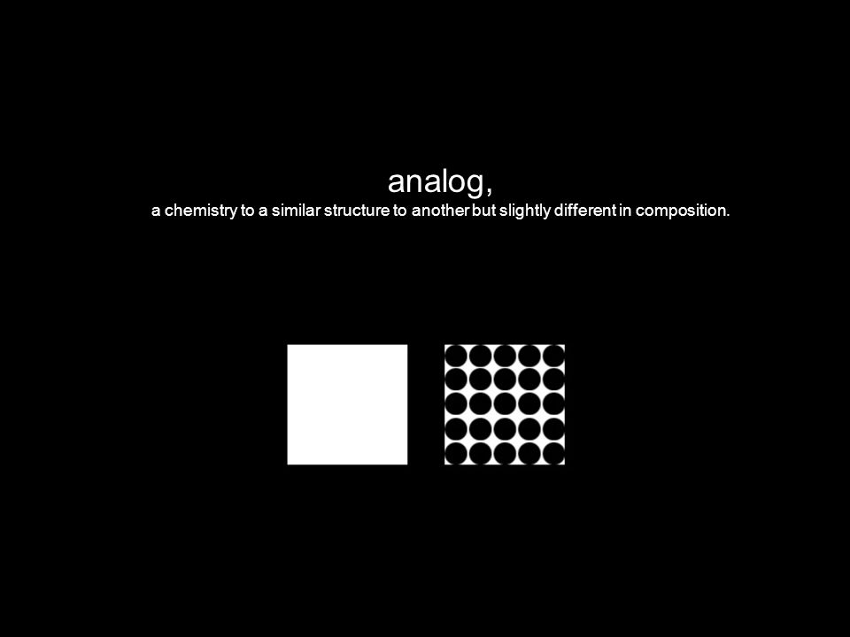 analog, a chemistry to a similar structure to another but slightly different in composition.