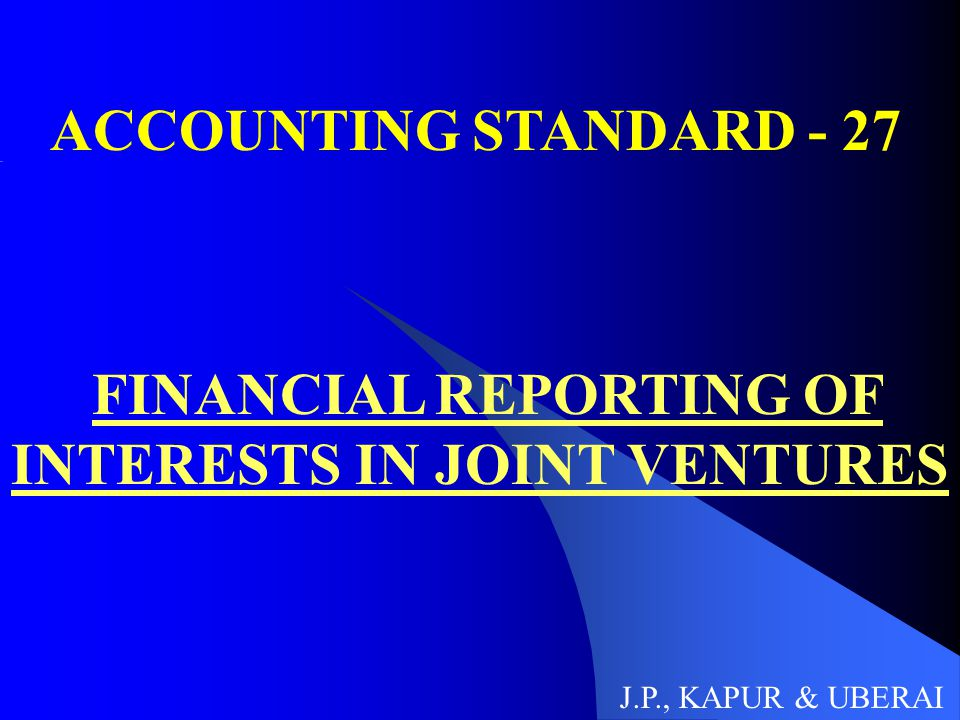 ACCOUNTING STANDARD - 27 FINANCIAL REPORTING OF INTERESTS IN JOINT VENTURES J.P., KAPUR & UBERAI