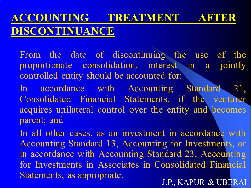ACCOUNTING TREATMENT AFTER DISCONTINUANCE From the date of discontinuing the use of the proportionate consolidation, interest in a jointly controlled