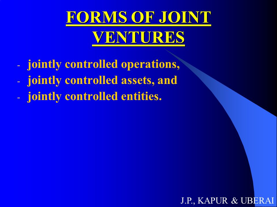 FORMS OF JOINT VENTURES - jointly controlled operations, - jointly controlled assets, and - jointly controlled entities. J.P., KAPUR & UBERAI