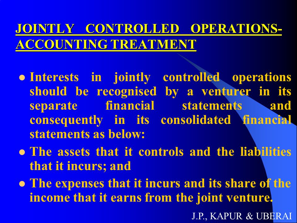 JOINTLY CONTROLLED ASSETS- ACCOUNTING TREATMENT Interests in jointly controlled assets should be recognised by a venturer, in its separate financial statements, and consequently in its consolidated financial statements as below: Its share of the jointly controlled assets, classified according to the nature of the assets; Any liabilities which it has incurred; Its share of any liabilities incurred jointly with the other venturers in relation to the joint venture; Any income from the sale or use of its share of the output of the joint venture, together with its share of any expenses incurred by the joint venture; and Any expenses which it has incurred in respect of its interest in the joint venture.