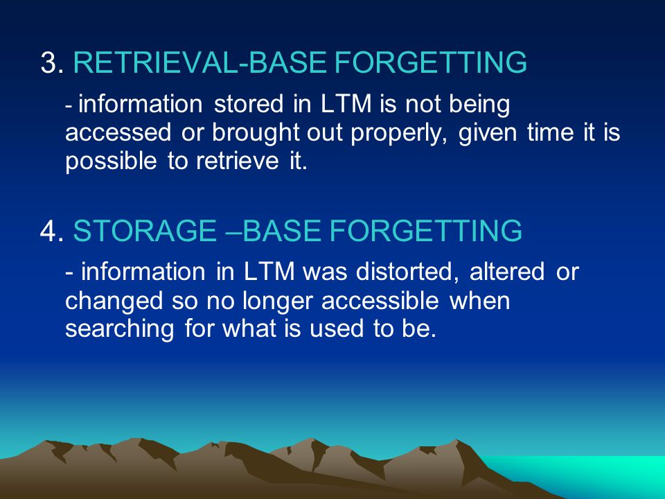 3. RETRIEVAL-BASE FORGETTING - information stored in LTM is not being accessed or brought out properly, given time it is possible to retrieve it. 4. S