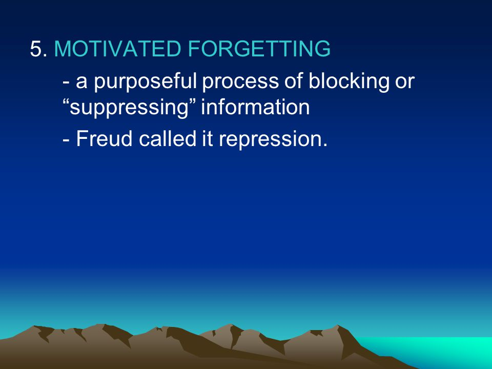 "5. MOTIVATED FORGETTING - a purposeful process of blocking or ""suppressing"" information - Freud called it repression."