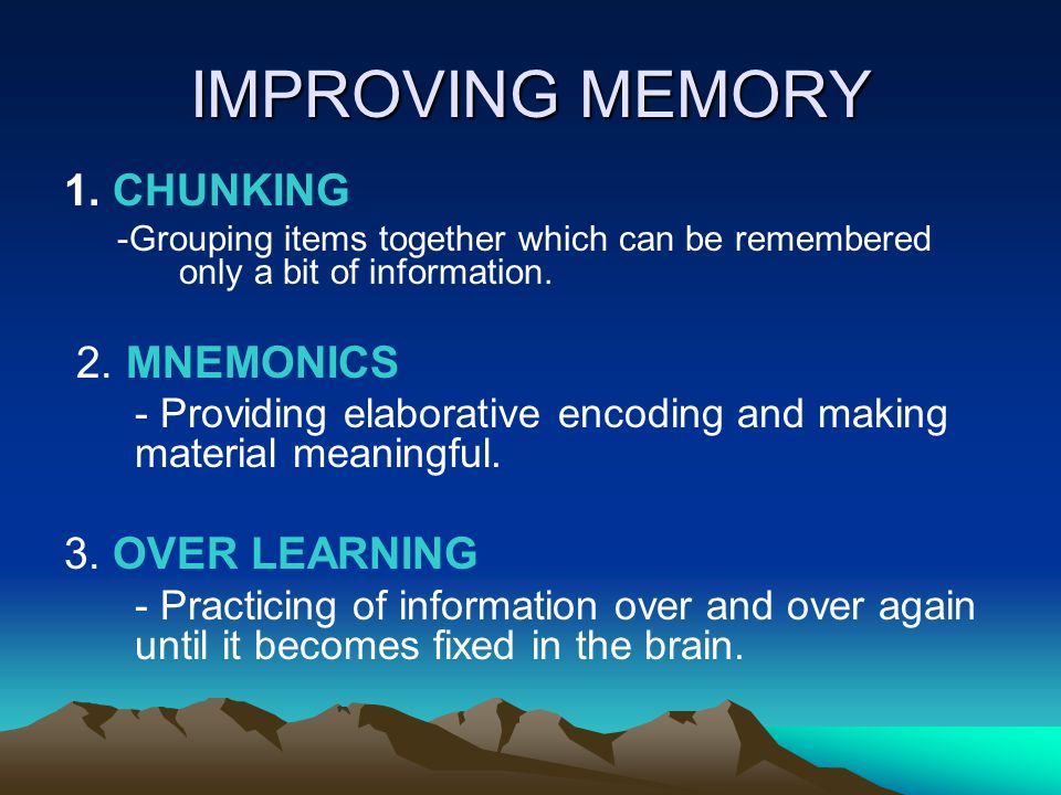 IMPROVING MEMORY 1. CHUNKING -Grouping items together which can be remembered only a bit of information. 2. MNEMONICS - Providing elaborative encoding