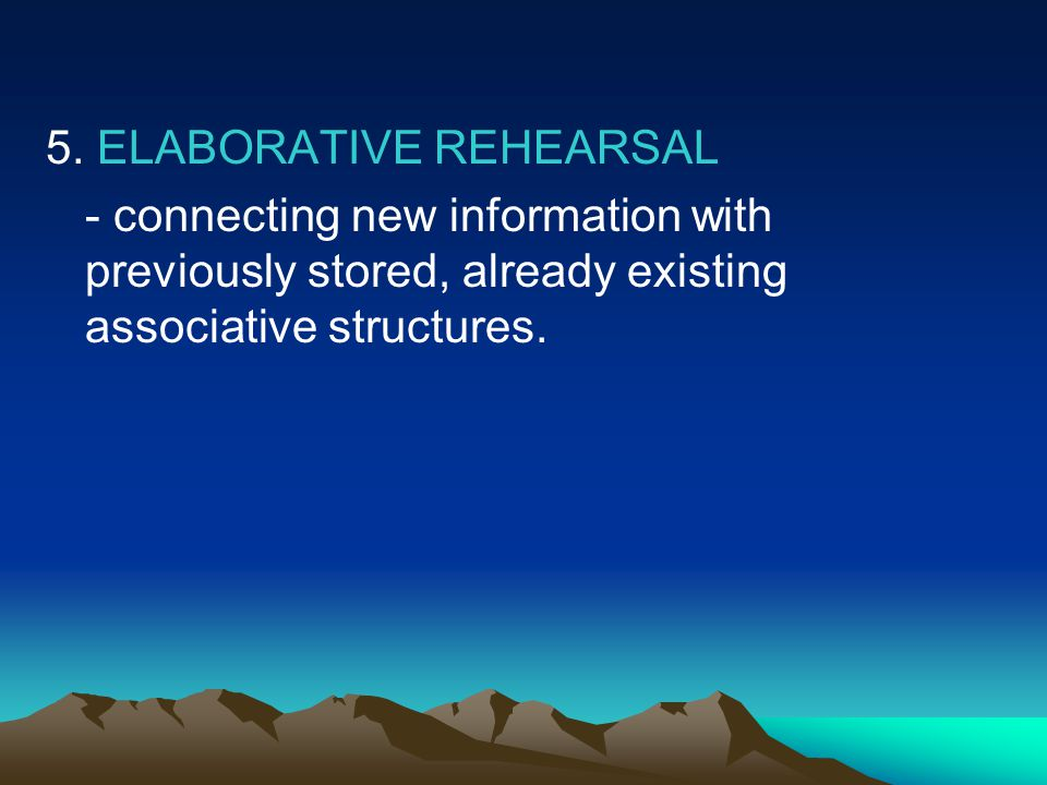 5. ELABORATIVE REHEARSAL - connecting new information with previously stored, already existing associative structures.