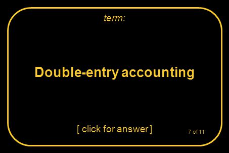 Double-entry accounting [ click for answer ] term: 7 of 11