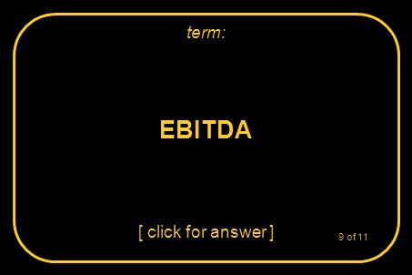 EBITDA [ click for answer ] term: 9 of 11