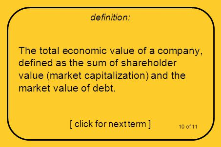 The total economic value of a company, defined as the sum of shareholder value (market capitalization) and the market value of debt.