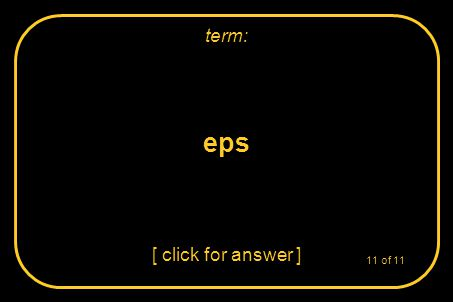 eps [ click for answer ] term: 11 of 11