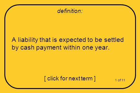 A liability that is expected to be settled by cash payment within one year.