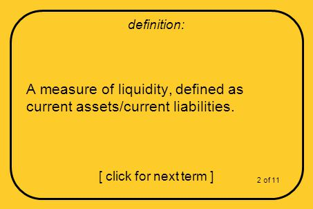 A measure of liquidity, defined as current assets/current liabilities.
