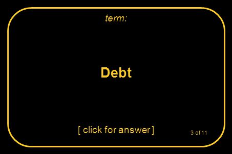 Debt [ click for answer ] term: 3 of 11
