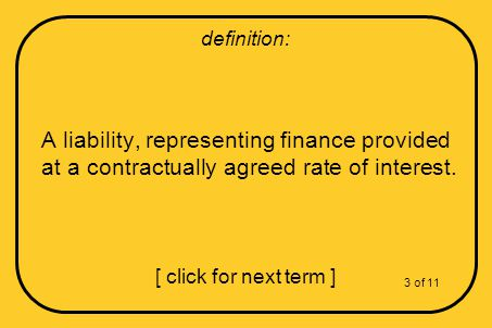 A liability, representing finance provided at a contractually agreed rate of interest.