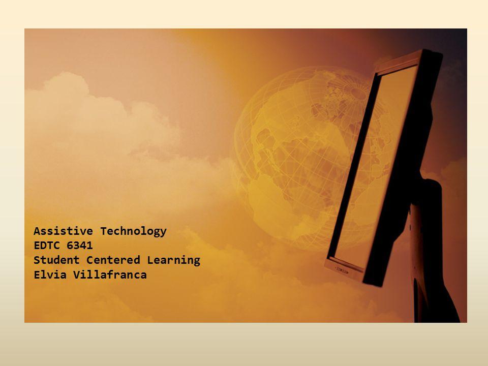 Assistive Technology EDTC 6341 Student Centered Learning Elvia Villafranca