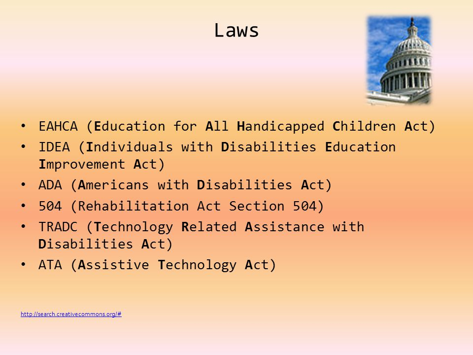 Laws EAHCA (Education for All Handicapped Children Act) IDEA (Individuals with Disabilities Education Improvement Act) ADA (Americans with Disabilities Act) 504 (Rehabilitation Act Section 504) TRADC (Technology Related Assistance with Disabilities Act) ATA (Assistive Technology Act) http://search.creativecommons.org/#