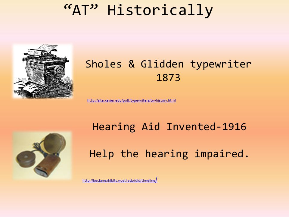 AT Historically Sholes & Glidden typewriter 1873 Hearing Aid Invented-1916 Help the hearing impaired.