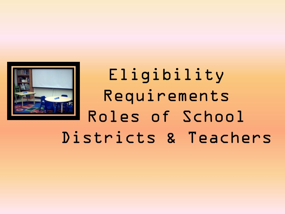 Eligibility Requirements Roles of School Districts & Teachers
