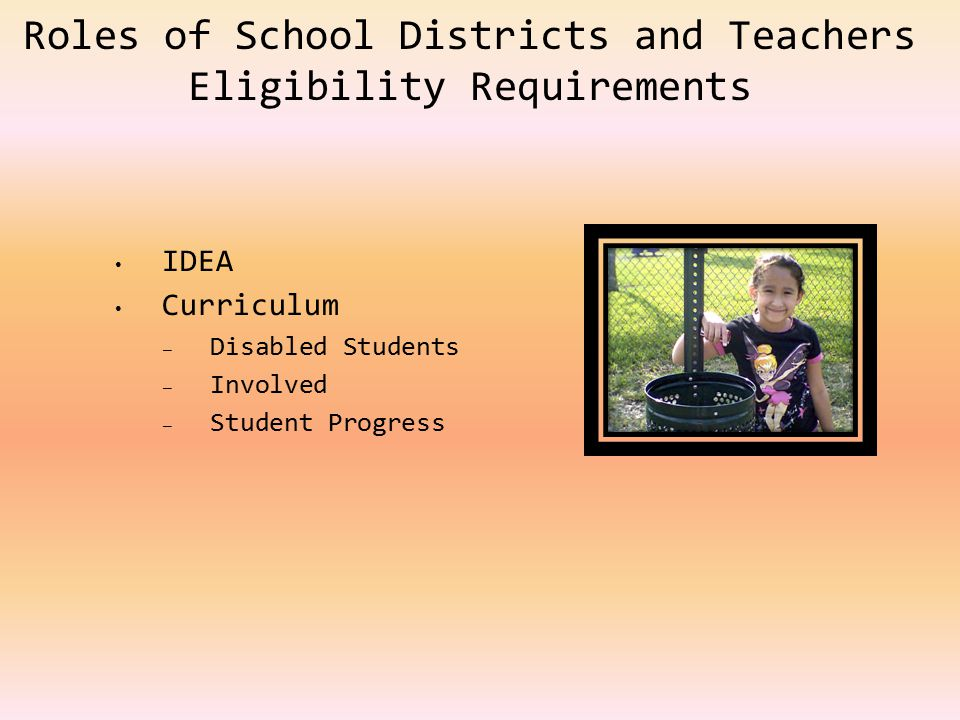 Roles of School Districts and Teachers Eligibility Requirements IDEA Curriculum – Disabled Students – Involved – Student Progress