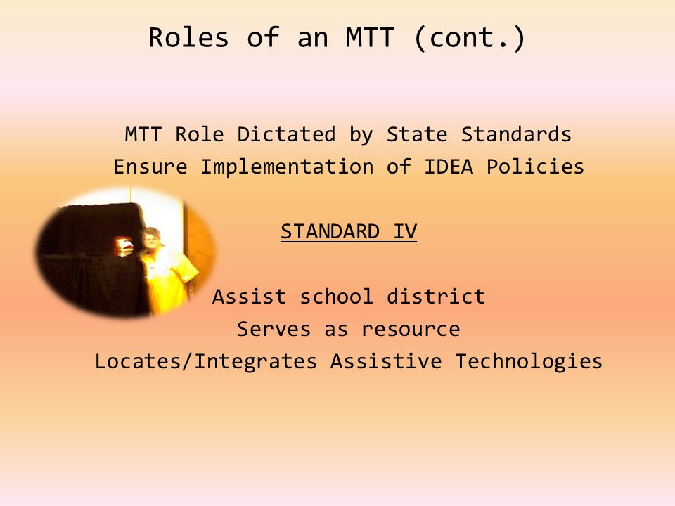 Roles of an MTT (cont.) MTT Role Dictated by State Standards Ensure Implementation of IDEA Policies STANDARD IV Assist school district Serves as resource Locates/Integrates Assistive Technologies