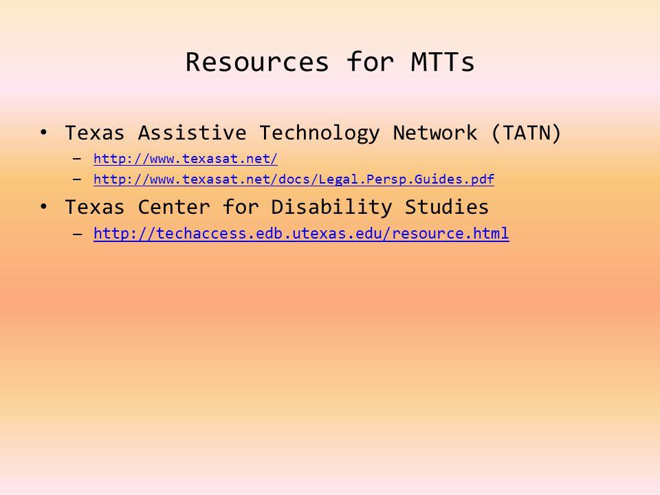 Resources for MTTs Texas Assistive Technology Network (TATN) – http://www.texasat.net/ http://www.texasat.net/ – http://www.texasat.net/docs/Legal.Per