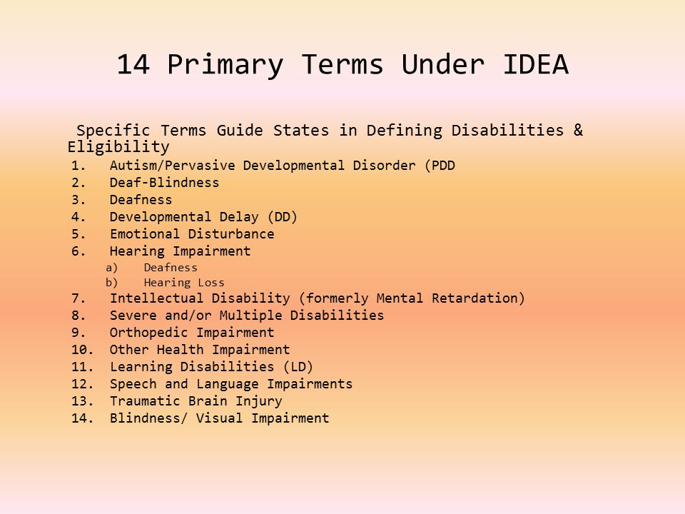 14 Primary Terms Under IDEA Specific Terms Guide States in Defining Disabilities & Eligibility 1.Autism/Pervasive Developmental Disorder (PDD 2.Deaf-Blindness 3.Deafness 4.Developmental Delay (DD) 5.Emotional Disturbance 6.Hearing Impairment a)Deafness b)Hearing Loss 7.Intellectual Disability (formerly Mental Retardation) 8.Severe and/or Multiple Disabilities 9.Orthopedic Impairment 10.Other Health Impairment 11.Learning Disabilities (LD) 12.Speech and Language Impairments 13.Traumatic Brain Injury 14.Blindness/ Visual Impairment
