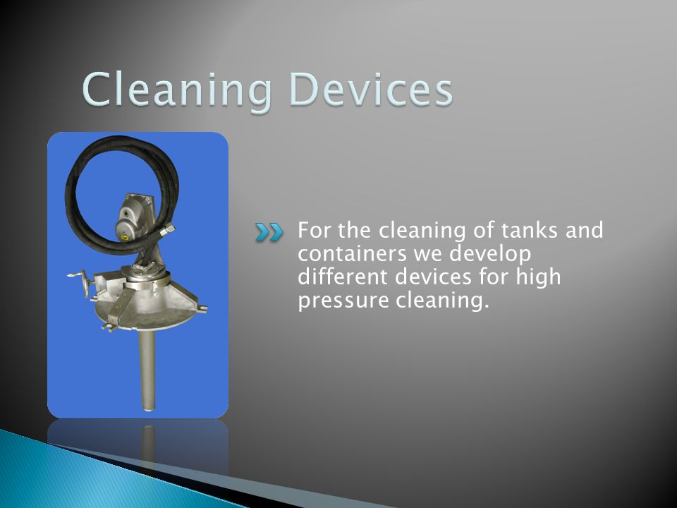 For the cleaning of tanks and containers we develop different devices for high pressure cleaning.
