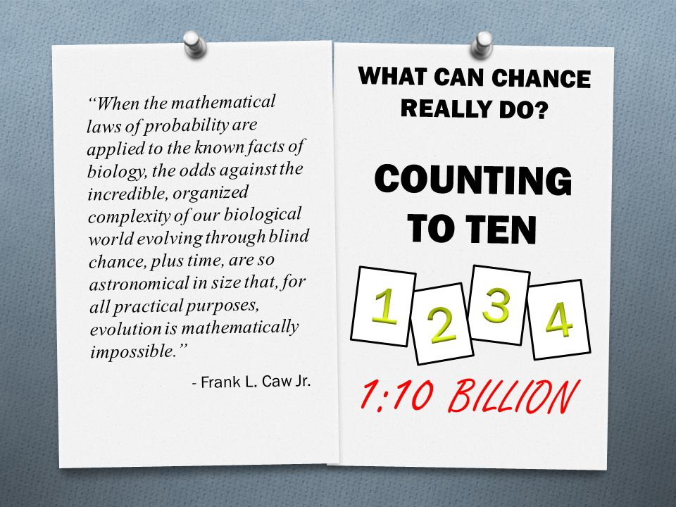 When the mathematical laws of probability are applied to the known facts of biology, the odds against the incredible, organized complexity of our biological world evolving through blind chance, plus time, are so astronomical in size that, for all practical purposes, evolution is mathematically impossible. - Frank L.