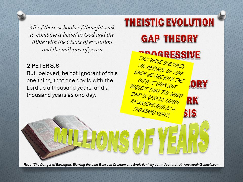 All of these schools of thought seek to combine a belief in God and the Bible with the ideals of evolution and the millions of years Read The Danger of BioLogos: Blurring the Line Between Creation and Evolution by John Upchurch at AnswersInGenesis.com 2 PETER 3:8 But, beloved, be not ignorant of this one thing, that one day is with the Lord as a thousand years, and a thousand years as one day.