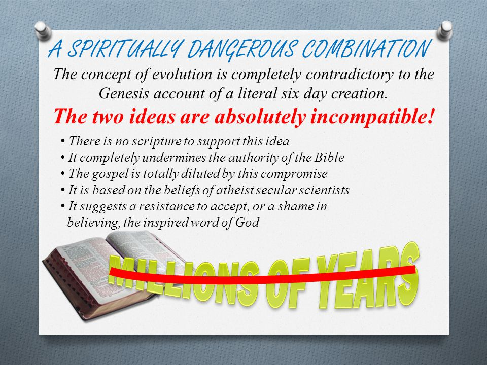 There is no scripture to support this idea It completely undermines the authority of the Bible The gospel is totally diluted by this compromise It is based on the beliefs of atheist secular scientists It suggests a resistance to accept, or a shame in believing, the inspired word of God A SPIRITUALLY DANGEROUS COMBINATION The concept of evolution is completely contradictory to the Genesis account of a literal six day creation.