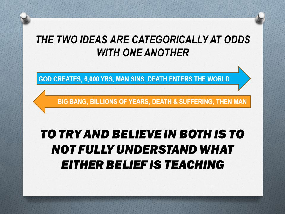 THE TWO IDEAS ARE CATEGORICALLY AT ODDS WITH ONE ANOTHER GOD CREATES, 6,000 YRS, MAN SINS, DEATH ENTERS THE WORLD BIG BANG, BILLIONS OF YEARS, DEATH & SUFFERING, THEN MAN TO TRY AND BELIEVE IN BOTH IS TO NOT FULLY UNDERSTAND WHAT EITHER BELIEF IS TEACHING
