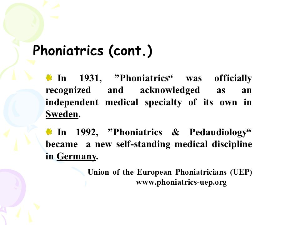 Phoniatrics (cont.) In 1931, Phoniatrics was officially recognized and acknowledged as an independent medical specialty of its own in Sweden.