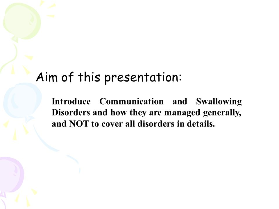 Aim of this presentation: Introduce Communication and Swallowing Disorders and how they are managed generally, and NOT to cover all disorders in details.