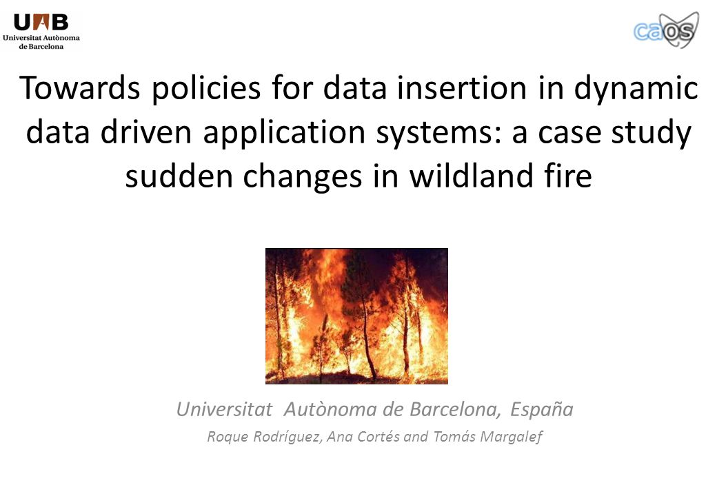 Towards policies for data insertion in dynamic data driven application systems: a case study sudden changes in wildland fire Universitat Autònoma de Barcelona, España Roque Rodríguez, Ana Cortés and Tomás Margalef