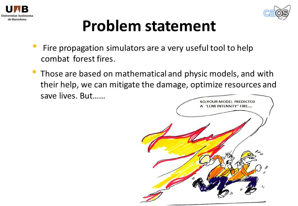 Problem statement Fire propagation simulators are a very useful tool to help combat forest fires.