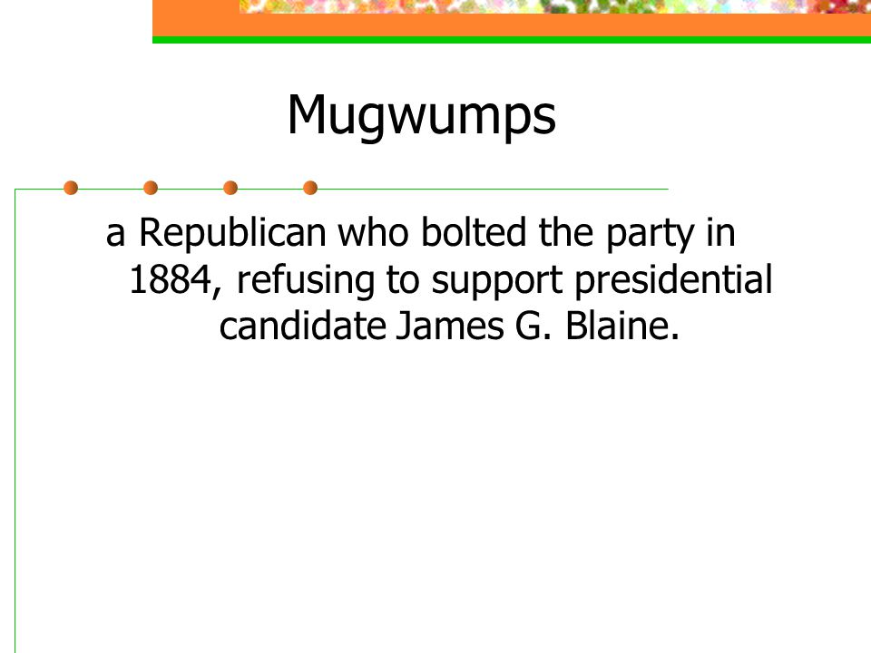 Mugwumps a Republican who bolted the party in 1884, refusing to support presidential candidate James G.