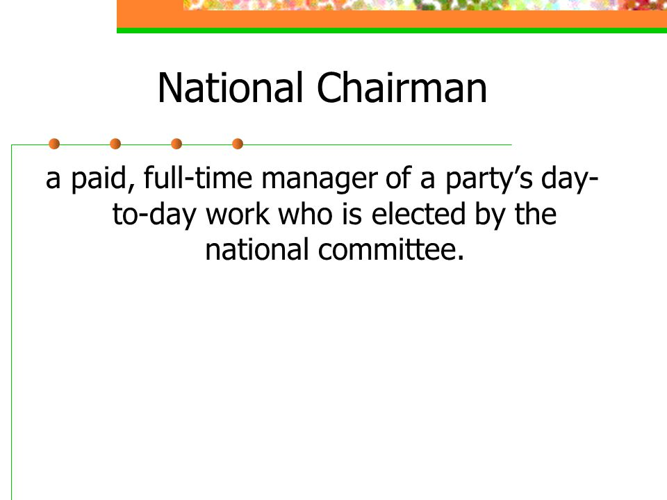 National Chairman a paid, full-time manager of a party's day- to-day work who is elected by the national committee.