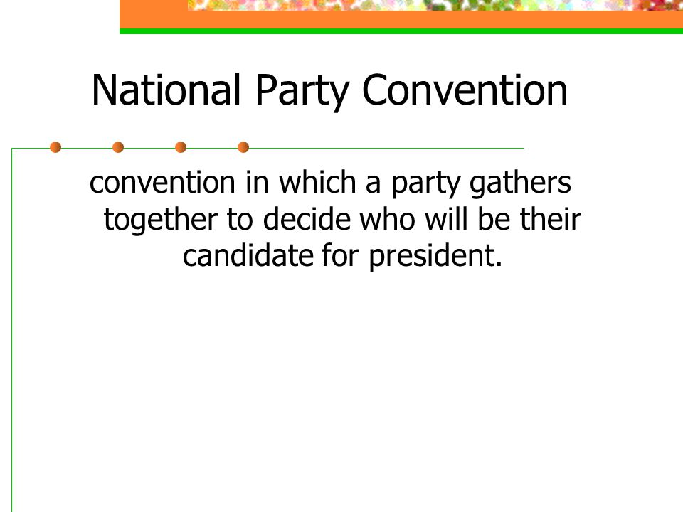 National Party Convention convention in which a party gathers together to decide who will be their candidate for president.