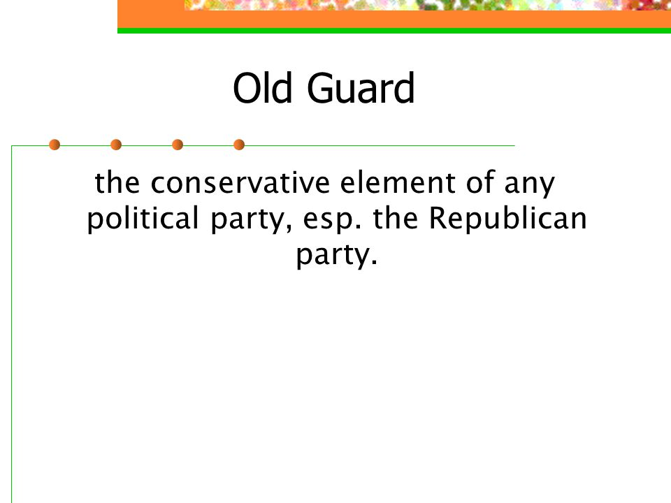 Old Guard the conservative element of any political party, esp. the Republican party.