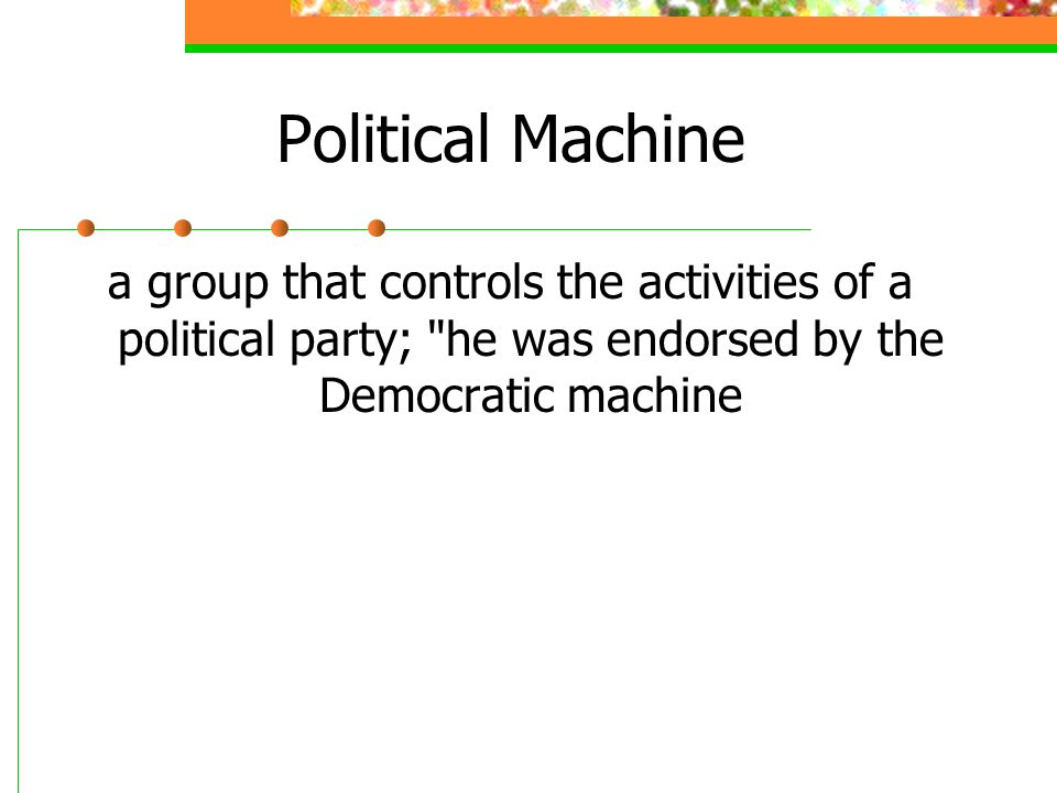 Political Machine a group that controls the activities of a political party; he was endorsed by the Democratic machine