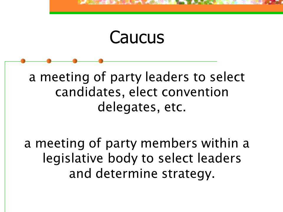 Caucus a meeting of party leaders to select candidates, elect convention delegates, etc.
