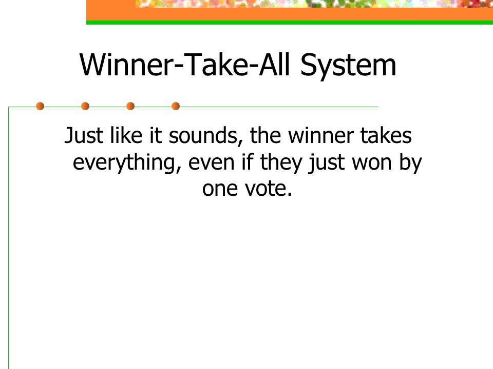 Winner-Take-All System Just like it sounds, the winner takes everything, even if they just won by one vote.