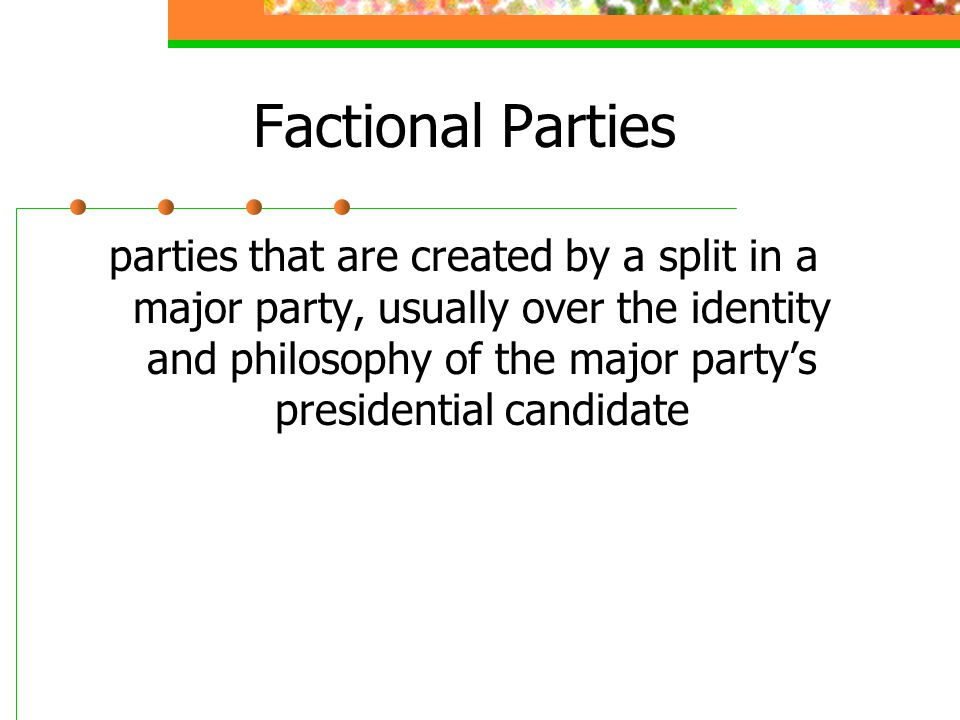 Factional Parties parties that are created by a split in a major party, usually over the identity and philosophy of the major party's presidential candidate