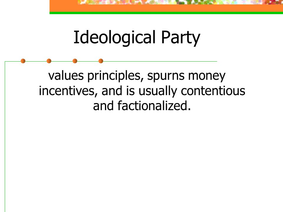 Ideological Party values principles, spurns money incentives, and is usually contentious and factionalized.