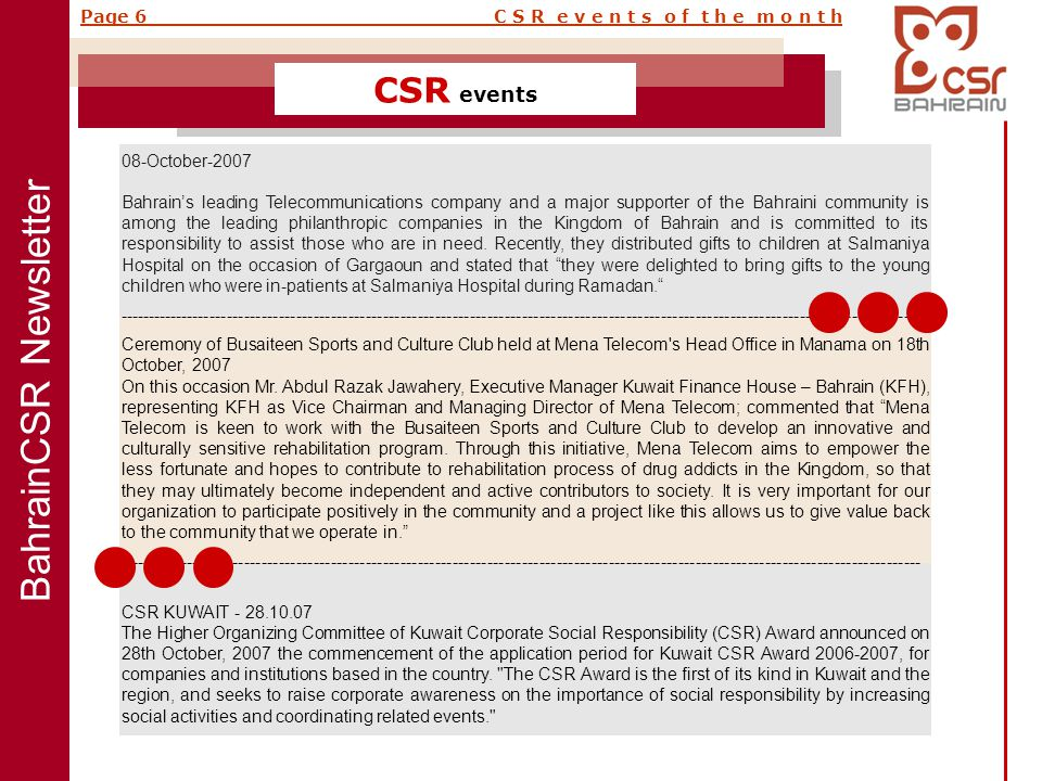 BahrainCSR Newsletter Page 6 C S R e v e n t s o f t h e m o n t h CSR events 08-October-2007 Bahrain's leading Telecommunications company and a major supporter of the Bahraini community is among the leading philanthropic companies in the Kingdom of Bahrain and is committed to its responsibility to assist those who are in need.