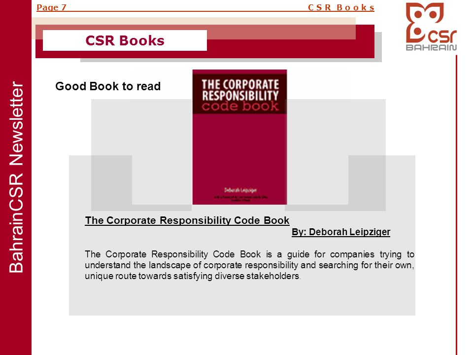 BahrainCSR Newsletter Page 7 C S R B o o k s CSR Books The Corporate Responsibility Code Book By: Deborah Leipziger The Corporate Responsibility Code Book is a guide for companies trying to understand the landscape of corporate responsibility and searching for their own, unique route towards satisfying diverse stakeholders.