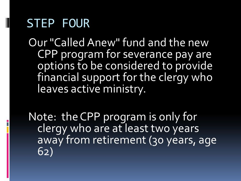 STEP FOUR Our Called Anew fund and the new CPP program for severance pay are options to be considered to provide financial support for the clergy who leaves active ministry.