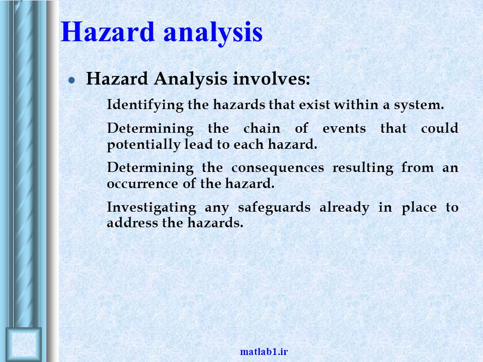 matlab1.ir Hazard analysis Hazard Analysis involves: Identifying the hazards that exist within a system. Determining the chain of events that could po