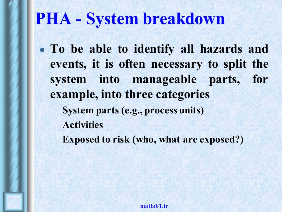 PHA - System breakdown To be able to identify all hazards and events, it is often necessary to split the system into manageable parts, for example, in